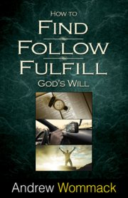 How to Find, Follow, Fulfill God's Will by Andrew Wommack