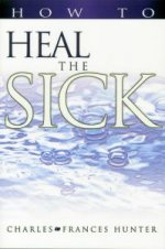 How To Heal The Sick by Charles & Frances Hunter