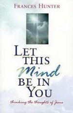 Let This Mind Be In You by Charles & Frances Hunter