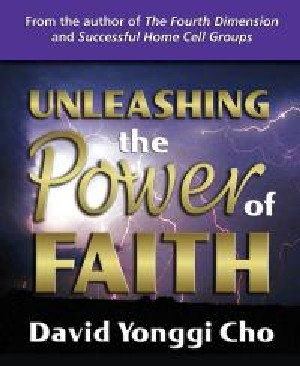 Unleashing the Power of Faith by David Yonggi Cho