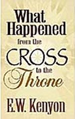 What Happened From The Cross To The Throne by E W Kenyon