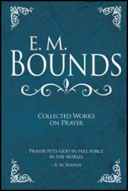 E.M. Bounds Collected Works on Prayer