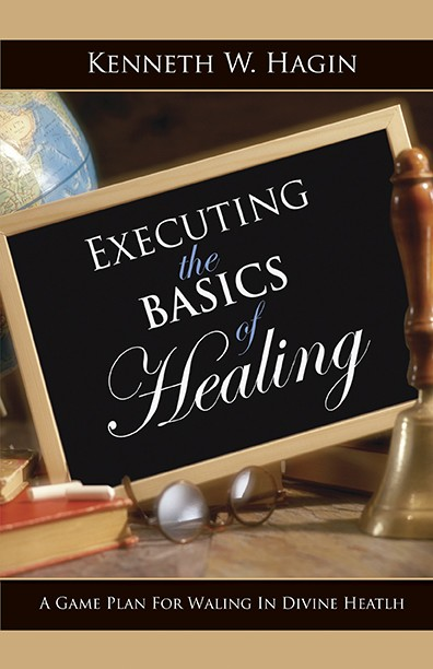 Executing the Basics of Healing by Kenneth W. Hagin