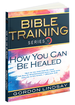 How You Can Be Healed: Bible Training Series, Vol. 10