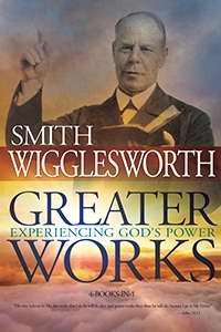 Greater Works - Experiencing God's Power by Smith Wigglesworth