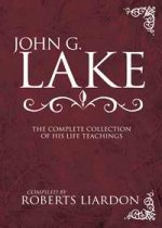 John G Lake - The Complete Collection of His Life Teachings by John G Lake complied by Liardon