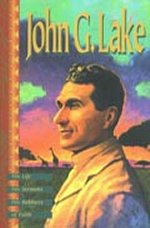 John G Lake - His Life His Sermons His Boldness of Faith by John G Lake