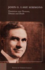John G Lake Sermons On Dominion Over Demons, Disease & Death by Gordon Lindsay