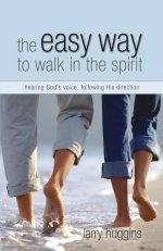 The Easy Way to Walk in the Spirit by Larry Huggins