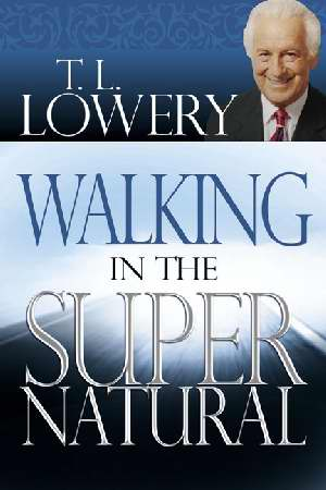 Walking in the Supernatural by T L Lowery