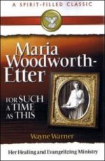 Maria Woodworth-Etter For Such A Time As This by Wayne Warner