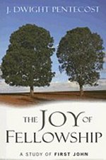 The Joy of Fellowship:A Study of First John by J Dwight Pentecost