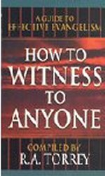 How to Witness to Anyone by R A Torrey