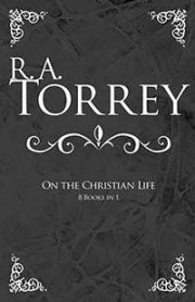 RA Torrey on The Christian Life (8 in 1)