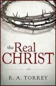 The Real Christ by RA Torrey