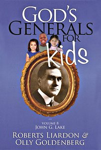 God's Generals for Kids: V8 John G. Lake