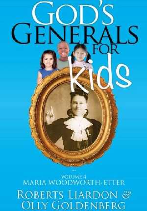God's Generals for Kids: V4 Maria Woodworth-Etter by Roberts Liardon