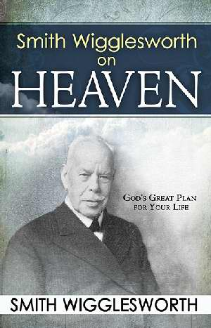 Smith Wigglesworth on Heaven by Smith Wigglesworth