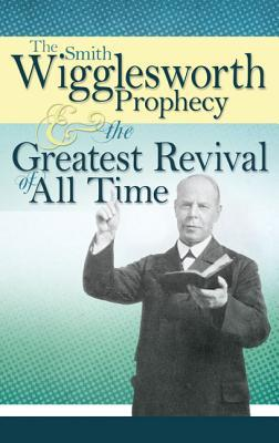 Smith Wigglesworth Prophecy & the Greatest Revival of All Time