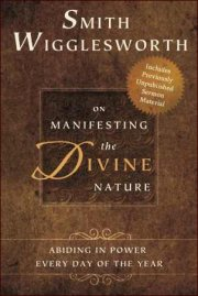 Smith Wigglesworth on Manifesting the Divine Nature by Smith Wigglesworth