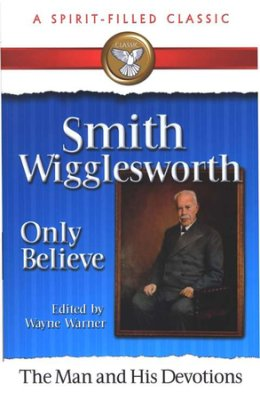 "Smith Wigglesworth The ""Only Believe"" Sermons"