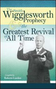 The Smith Wigglesworth Prophecy and the Greatest Revival of All by Wilmington Group Publishers