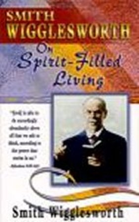 Smith Wigglesworth on Spirit-Filled Living by Smith Wigglesworth