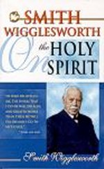 Smith Wigglesworth on the Holy Spirit by Smith Wigglesworth