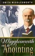 Wigglesworth on the Anointing by Smith Wigglesworth