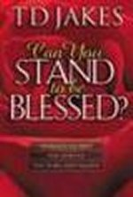 Can you Stand to be Blessed? by T D Jakes