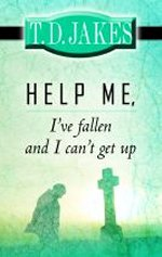 Help Me, I've Fallen and I Can't Get Up by T D Jakes