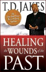 Healing the Wounds of the Past by T D Jakes
