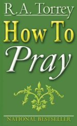 How to Pray by R A Torrey