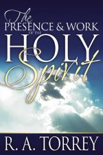 The Presence & Work of the Holy Spirit by R A Torrey