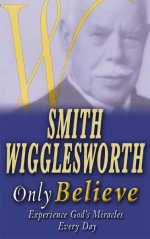 Smith Wigglesworth Only Believe by Smith Wigglesworth