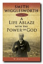 Smith Wigglesworth: A Life Ablaze with the Power of God by William Hacking