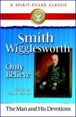 "Smith Wigglesworth The ""Only Believe"" Sermons by Wayne Warner"